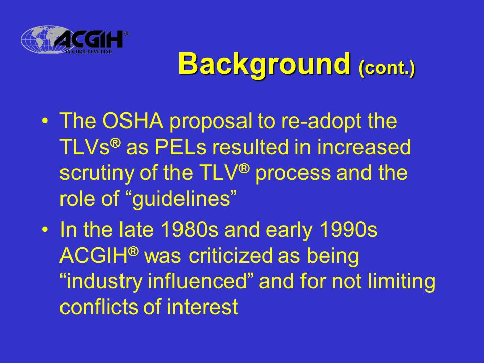 Background (cont.) The OSHA proposal to re-adopt the TLVs ® as PELs resulted in increased scrutiny of the TLV ® process and the role of guidelines In the late 1980s and early 1990s ACGIH ® was criticized as being industry influenced and for not limiting conflicts of interest