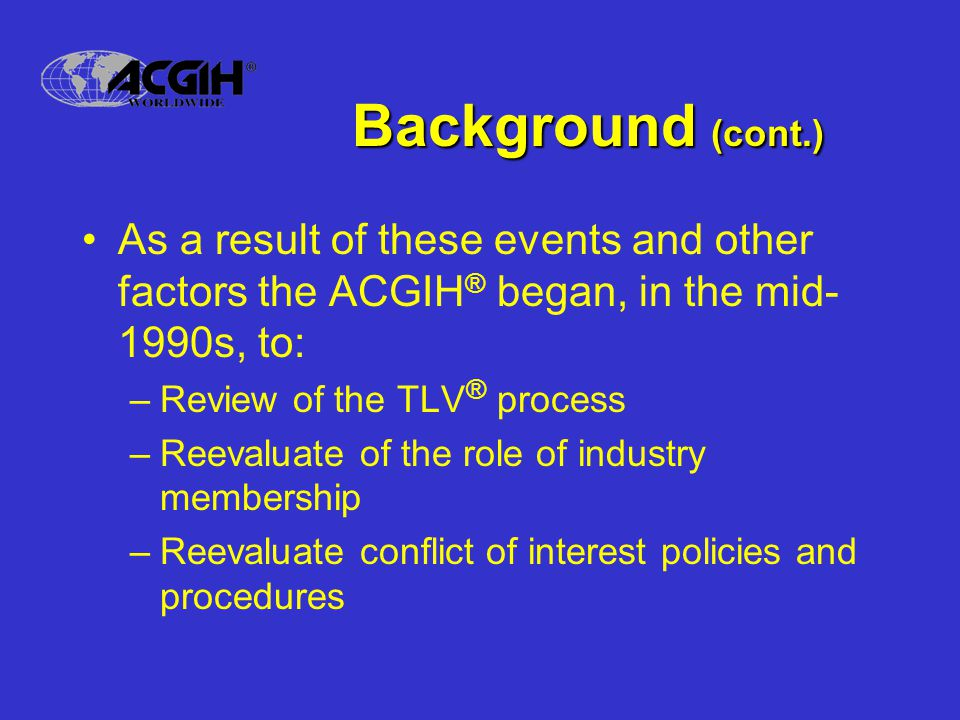 Background (cont.) As a result of these events and other factors the ACGIH ® began, in the mid- 1990s, to: –Review of the TLV ® process –Reevaluate of the role of industry membership –Reevaluate conflict of interest policies and procedures