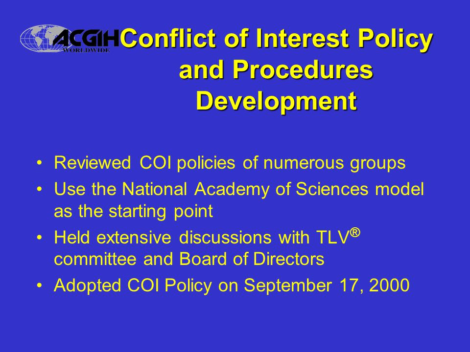 Conflict of Interest Policy and Procedures Development Reviewed COI policies of numerous groups Use the National Academy of Sciences model as the starting point Held extensive discussions with TLV ® committee and Board of Directors Adopted COI Policy on September 17, 2000