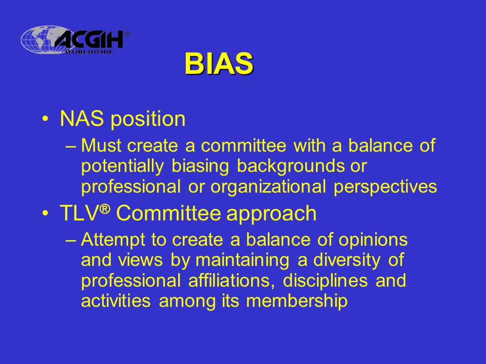 BIAS NAS position –Must create a committee with a balance of potentially biasing backgrounds or professional or organizational perspectives TLV ® Committee approach –Attempt to create a balance of opinions and views by maintaining a diversity of professional affiliations, disciplines and activities among its membership