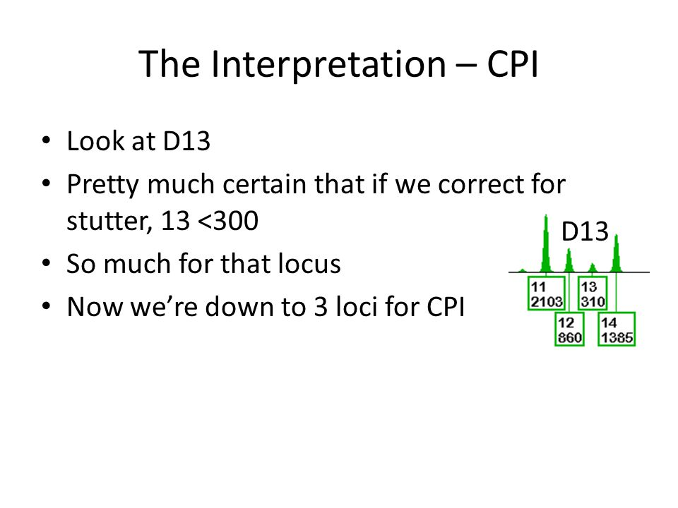 The Interpretation – CPI Look at D13 Pretty much certain that if we correct for stutter, 13 <300 So much for that locus Now were down to 3 loci for CP
