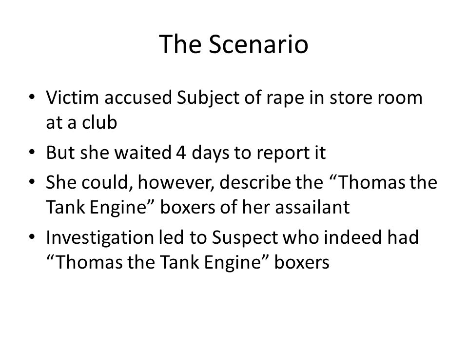 The Scenario Victim accused Subject of rape in store room at a club But she waited 4 days to report it She could, however, describe the Thomas the Tank Engine boxers of her assailant Investigation led to Suspect who indeed had Thomas the Tank Engine boxers