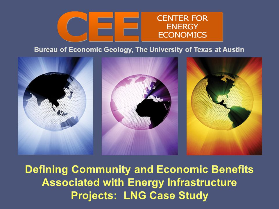 Bureau of Economic Geology, The University of Texas at Austin Defining Community and Economic Benefits Associated with Energy Infrastructure Projects: LNG Case Study