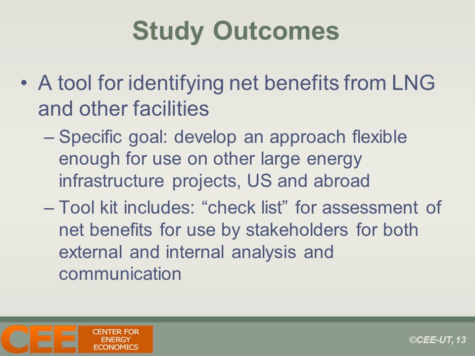 ©CEE-UT, 13 Study Outcomes A tool for identifying net benefits from LNG and other facilities –Specific goal: develop an approach flexible enough for use on other large energy infrastructure projects, US and abroad –Tool kit includes: check list for assessment of net benefits for use by stakeholders for both external and internal analysis and communication