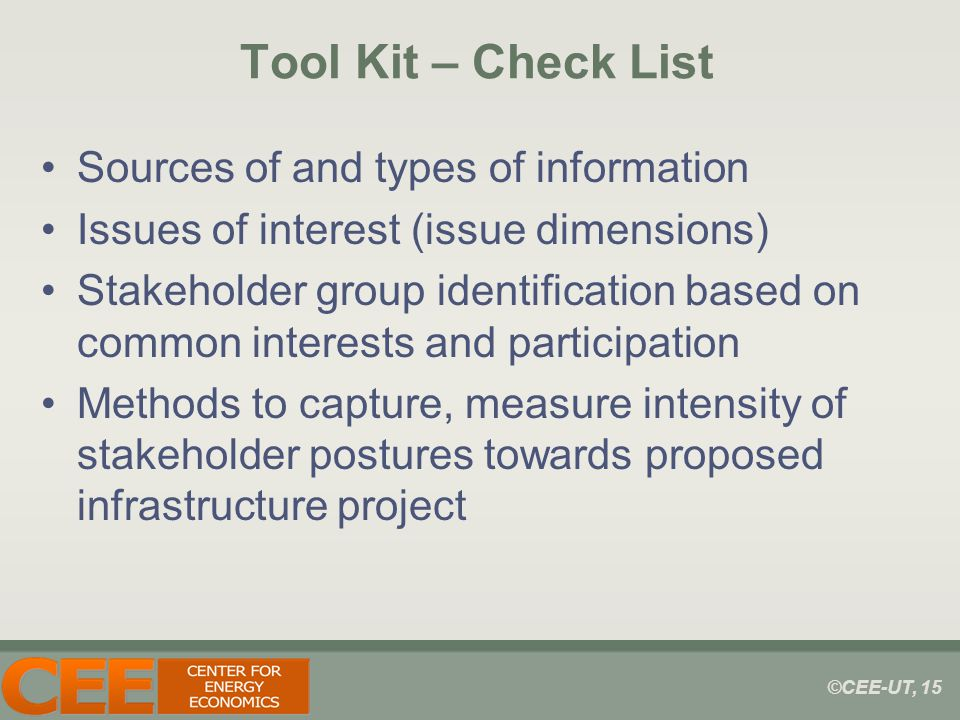 ©CEE-UT, 15 Tool Kit – Check List Sources of and types of information Issues of interest (issue dimensions) Stakeholder group identification based on common interests and participation Methods to capture, measure intensity of stakeholder postures towards proposed infrastructure project
