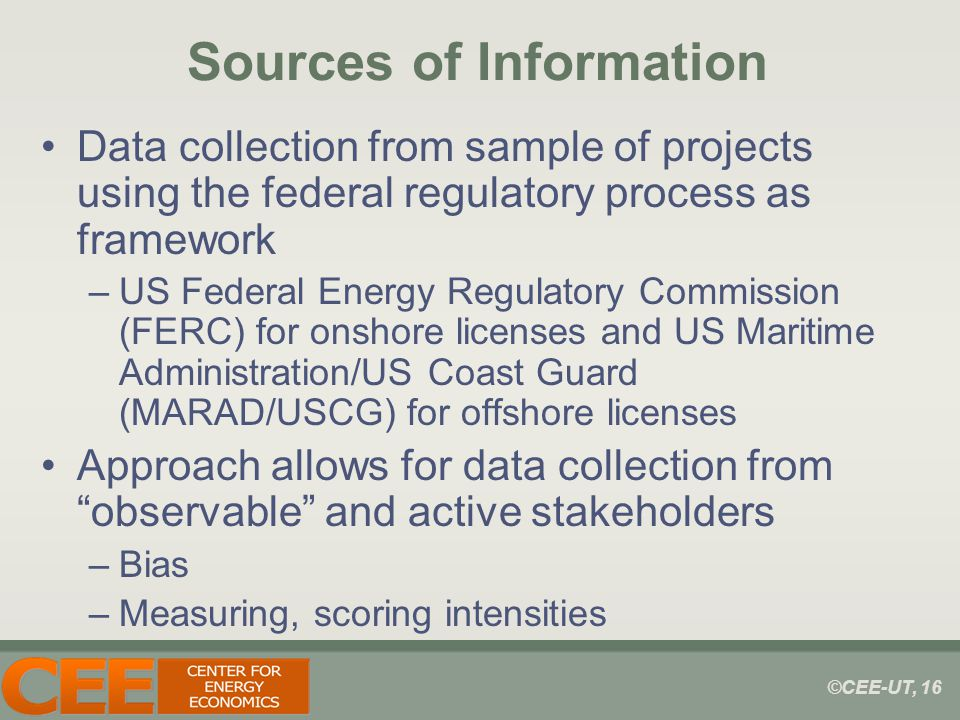 ©CEE-UT, 16 Sources of Information Data collection from sample of projects using the federal regulatory process as framework –US Federal Energy Regulatory Commission (FERC) for onshore licenses and US Maritime Administration/US Coast Guard (MARAD/USCG) for offshore licenses Approach allows for data collection from observable and active stakeholders –Bias –Measuring, scoring intensities