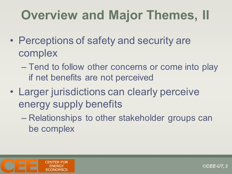 ©CEE-UT, 3 Overview and Major Themes, II Perceptions of safety and security are complex –Tend to follow other concerns or come into play if net benefits are not perceived Larger jurisdictions can clearly perceive energy supply benefits –Relationships to other stakeholder groups can be complex