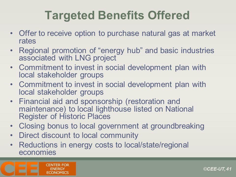 ©CEE-UT, 41 Targeted Benefits Offered Offer to receive option to purchase natural gas at market rates Regional promotion of energy hub and basic industries associated with LNG project Commitment to invest in social development plan with local stakeholder groups Financial aid and sponsorship (restoration and maintenance) to local lighthouse listed on National Register of Historic Places Closing bonus to local government at groundbreaking Direct discount to local community Reductions in energy costs to local/state/regional economies