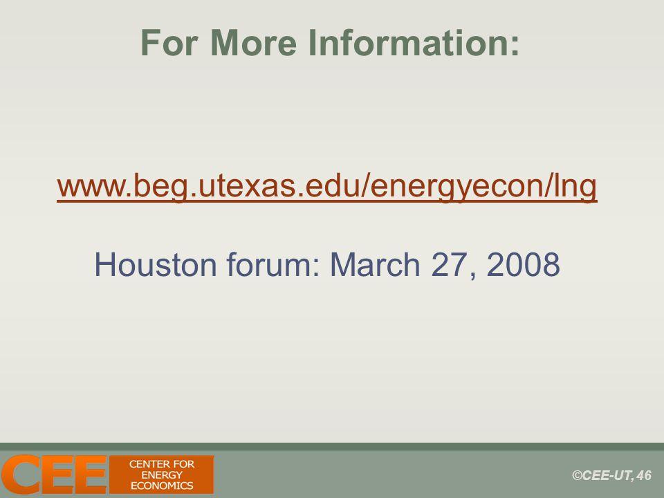 ©CEE-UT, 46 For More Information: www.beg.utexas.edu/energyecon/lng Houston forum: March 27, 2008