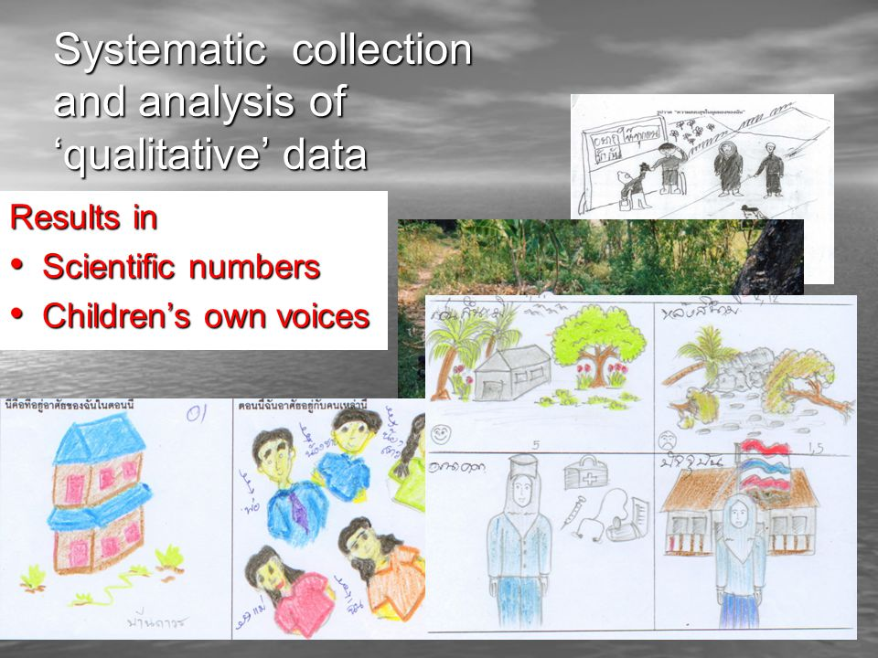 Systematic collection and analysis of qualitative data Results in Scientific numbers Scientific numbers Childrens own voices Childrens own voices