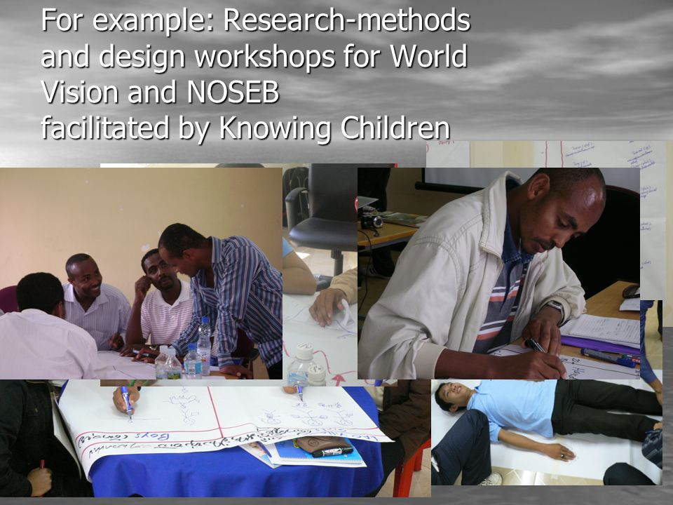 For example: Research-methods and design workshops for World Vision and NOSEB facilitated by Knowing Children