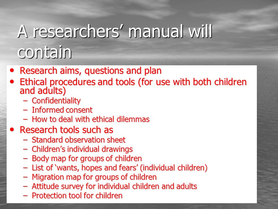 A researchers manual will contain Research aims, questions and plan Research aims, questions and plan Ethical procedures and tools (for use with both children and adults) Ethical procedures and tools (for use with both children and adults) –Confidentiality –Informed consent –How to deal with ethical dilemmas Research tools such as Research tools such as –Standard observation sheet –Childrens individual drawings –Body map for groups of children –List of wants, hopes and fears (individual children) –Migration map for groups of children –Attitude survey for individual children and adults –Protection tool for children