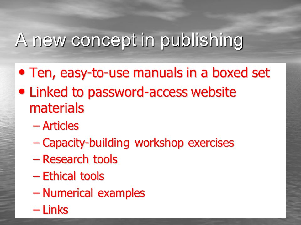 A new concept in publishing Ten, easy-to-use manuals in a boxed set Ten, easy-to-use manuals in a boxed set Linked to password-access website materials Linked to password-access website materials –Articles –Capacity-building workshop exercises –Research tools –Ethical tools –Numerical examples –Links