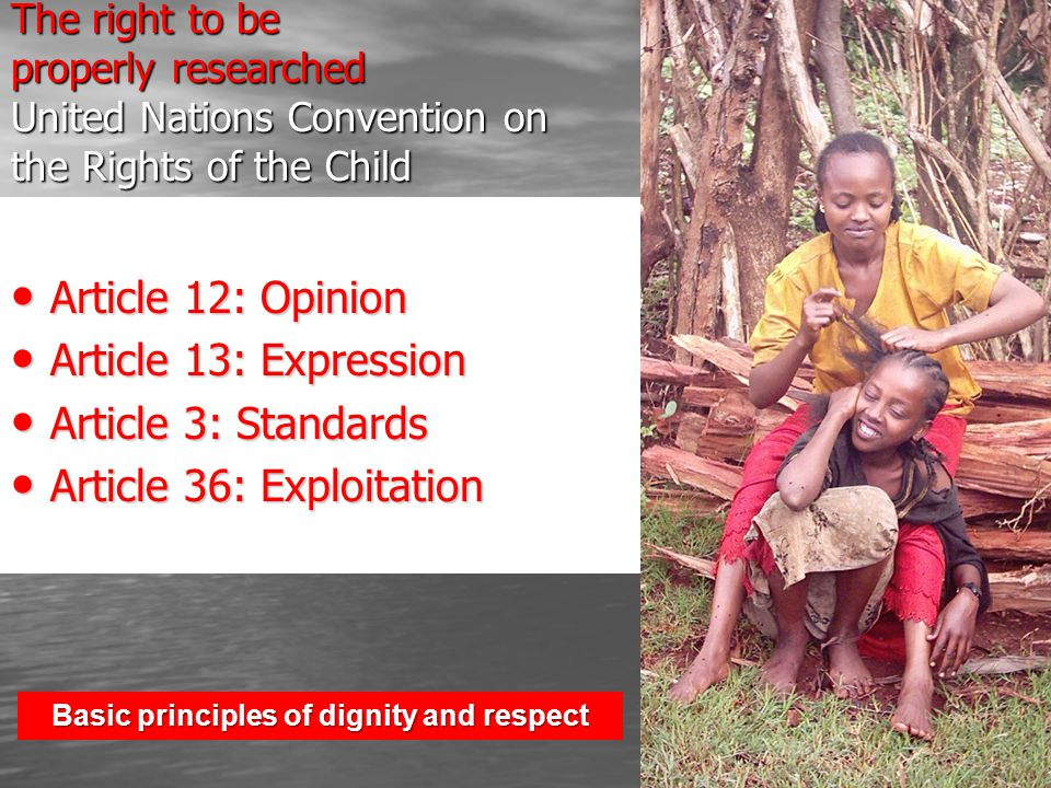The right to be properly researched United Nations Convention on the Rights of the Child Article 12: Opinion Article 12: Opinion Article 13: Expression Article 13: Expression Article 3: Standards Article 3: Standards Article 36: Exploitation Article 36: Exploitation Basic principles of dignity and respect