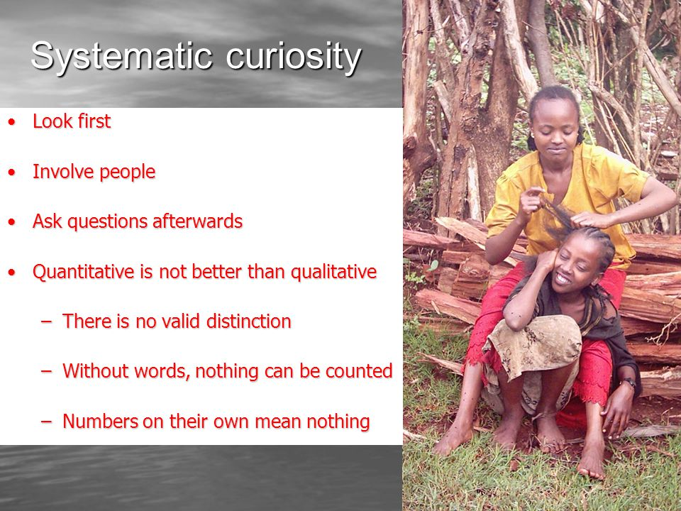 Systematic curiosity Look firstLook first Involve peopleInvolve people Ask questions afterwardsAsk questions afterwards Quantitative is not better than qualitativeQuantitative is not better than qualitative –There is no valid distinction –Without words, nothing can be counted –Numbers on their own mean nothing