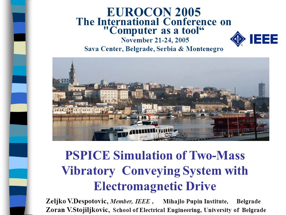 EUROCON 2005 The International Conference on Computer as a tool November 21-24, 2005 Sava Center, Belgrade, Serbia & Montenegro PSPICE Simulation of Two-Mass Vibratory Conveying System with Electromagnetic Drive Zeljko V.Despotovic, Member, IEEE, Mihajlo Pupin Institute, Belgrade Zoran V.Stojiljkovic, School of Electrical Engineering, University of Belgrade