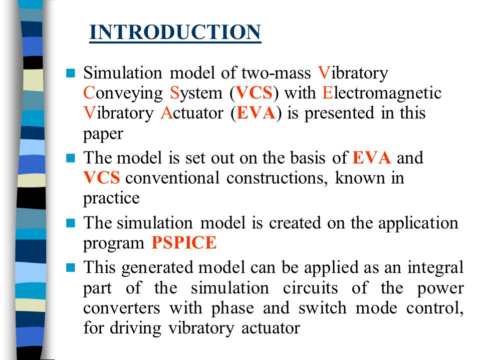 Simulation model of two-mass Vibratory Conveying System (VCS) with Electromagnetic Vibratory Actuator (EVA) is presented in this paper The model is set out on the basis of EVA and VCS conventional constructions, known in practice The simulation model is created on the application program PSPICE This generated model can be applied as an integral part of the simulation circuits of the power converters with phase and switch mode control, for driving vibratory actuator INTRODUCTION