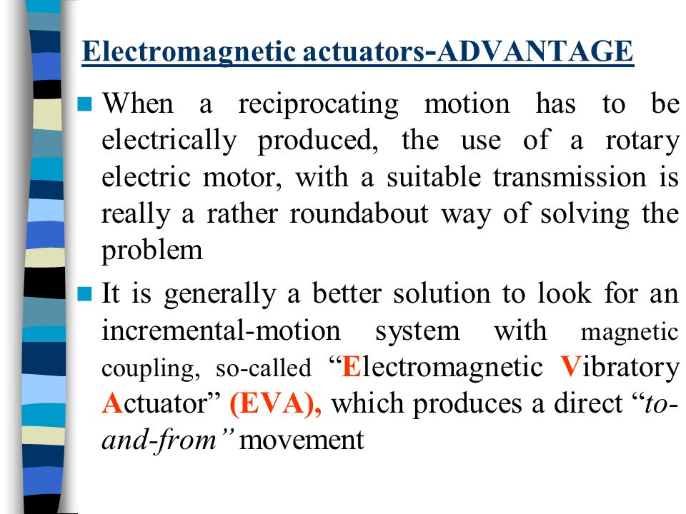 Electromagnetic actuators - ADVANTAGE When a reciprocating motion has to be electrically produced, the use of a rotary electric motor, with a suitable transmission is really a rather roundabout way of solving the problem It is generally a better solution to look for an incremental-motion system with magnetic coupling, so-called Electromagnetic Vibratory Actuator (EVA), which produces a direct to- and-from movement