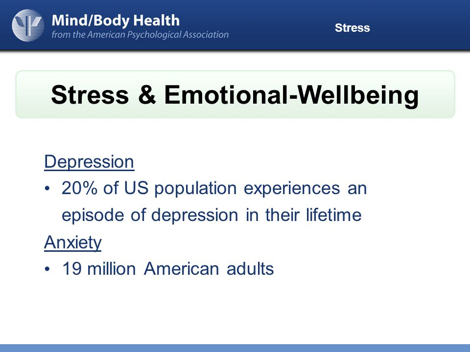 Stress Depression 20% of US population experiences an episode of depression in their lifetime Anxiety 19 million American adults Stress & Emotional-Wellbeing