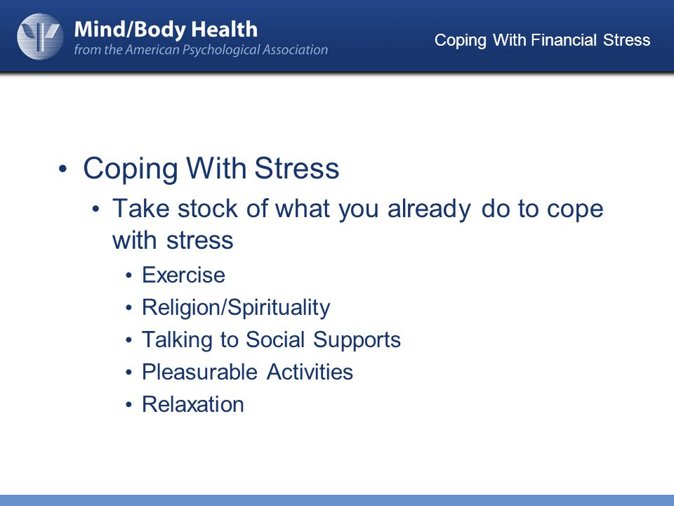 Coping With Financial Stress Coping With Stress Take stock of what you already do to cope with stress Exercise Religion/Spirituality Talking to Social Supports Pleasurable Activities Relaxation