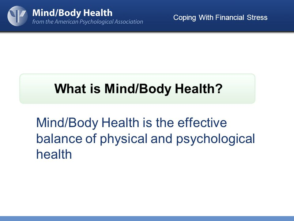 Coping With Financial Stress Mind/Body Health is the effective balance of physical and psychological health What is Mind/Body Health
