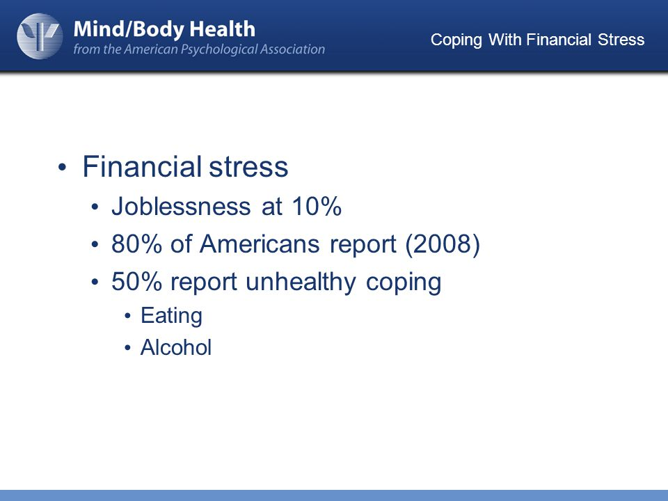 Coping With Financial Stress Financial stress Joblessness at 10% 80% of Americans report (2008) 50% report unhealthy coping Eating Alcohol