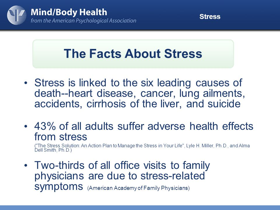 Stress Stress is linked to the six leading causes of death--heart disease, cancer, lung ailments, accidents, cirrhosis of the liver, and suicide 43% of all adults suffer adverse health effects from stress ( The Stress Solution: An Action Plan to Manage the Stress in Your Life , Lyle H.