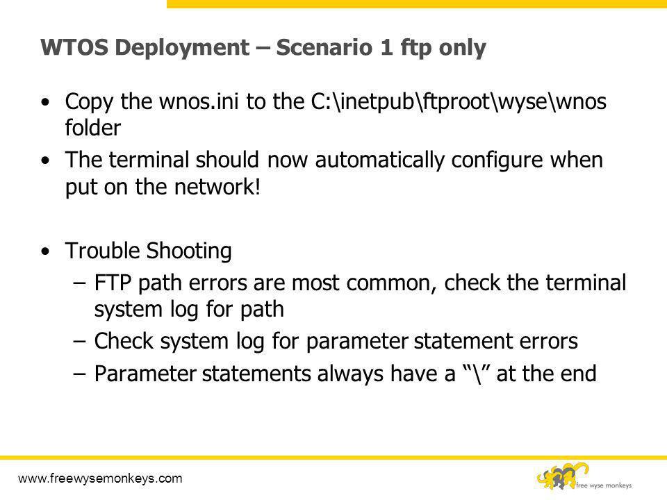 www.freewysemonkeys.com WTOS Deployment – Scenario 1 ftp only Copy the wnos.ini to the C:\inetpub\ftproot\wyse\wnos folder The terminal should now aut