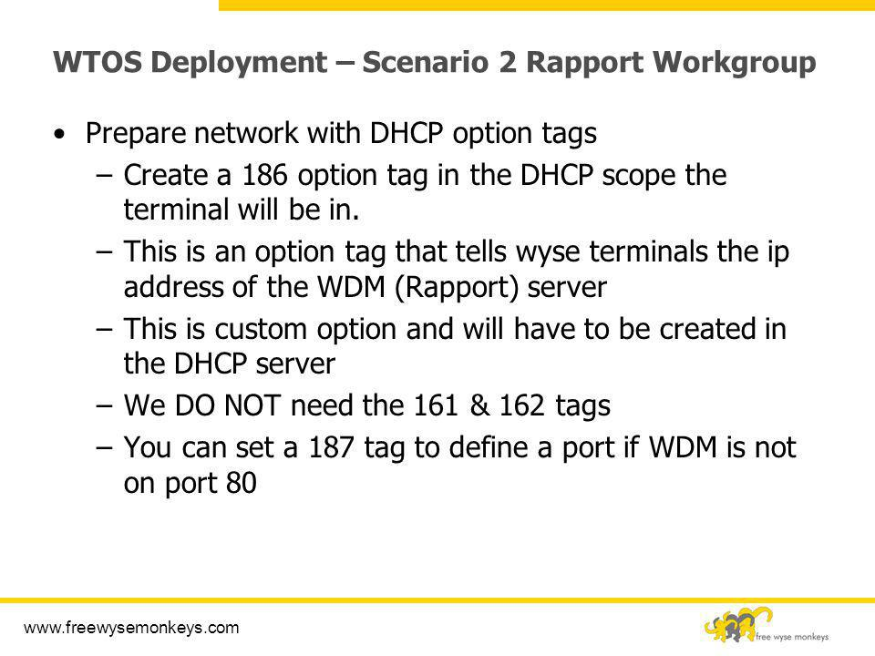 www.freewysemonkeys.com WTOS Deployment – Scenario 2 Rapport Workgroup Prepare network with DHCP option tags –Create a 186 option tag in the DHCP scop