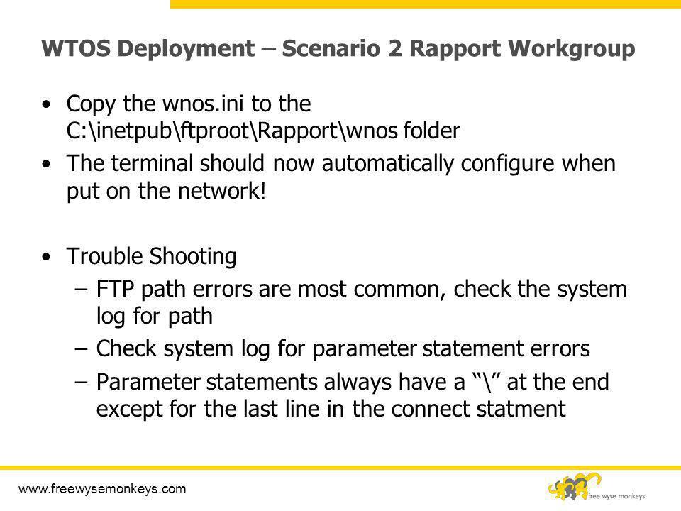www.freewysemonkeys.com WTOS Deployment – Scenario 2 Rapport Workgroup Copy the wnos.ini to the C:\inetpub\ftproot\Rapport\wnos folder The terminal sh