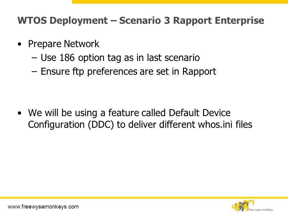www.freewysemonkeys.com WTOS Deployment – Scenario 3 Rapport Enterprise Prepare Network –Use 186 option tag as in last scenario –Ensure ftp preference