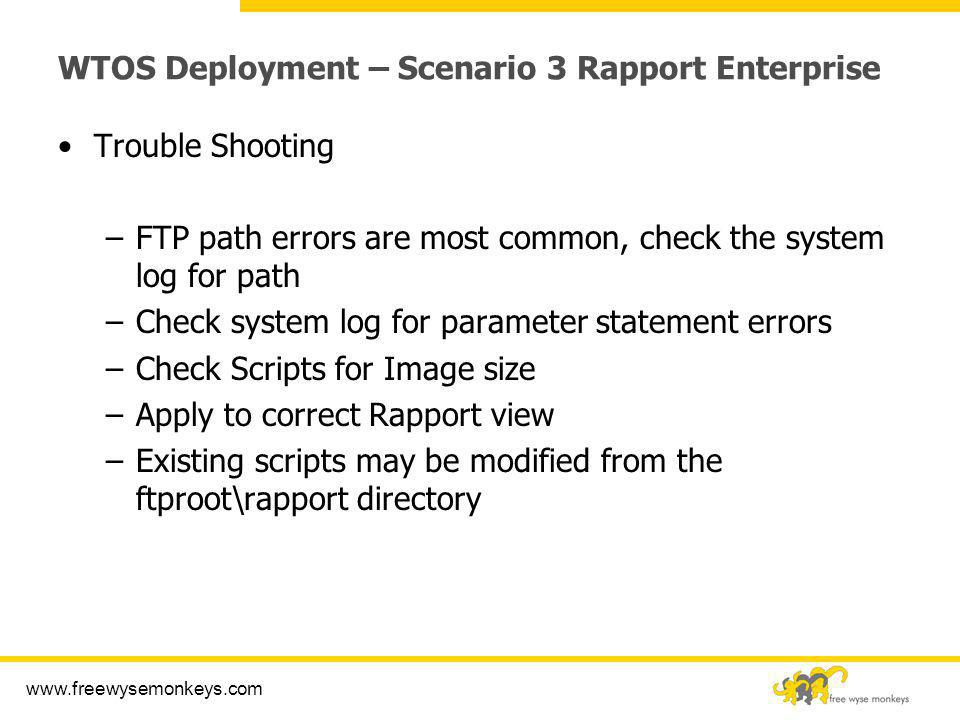 www.freewysemonkeys.com WTOS Deployment – Scenario 3 Rapport Enterprise Trouble Shooting –FTP path errors are most common, check the system log for pa