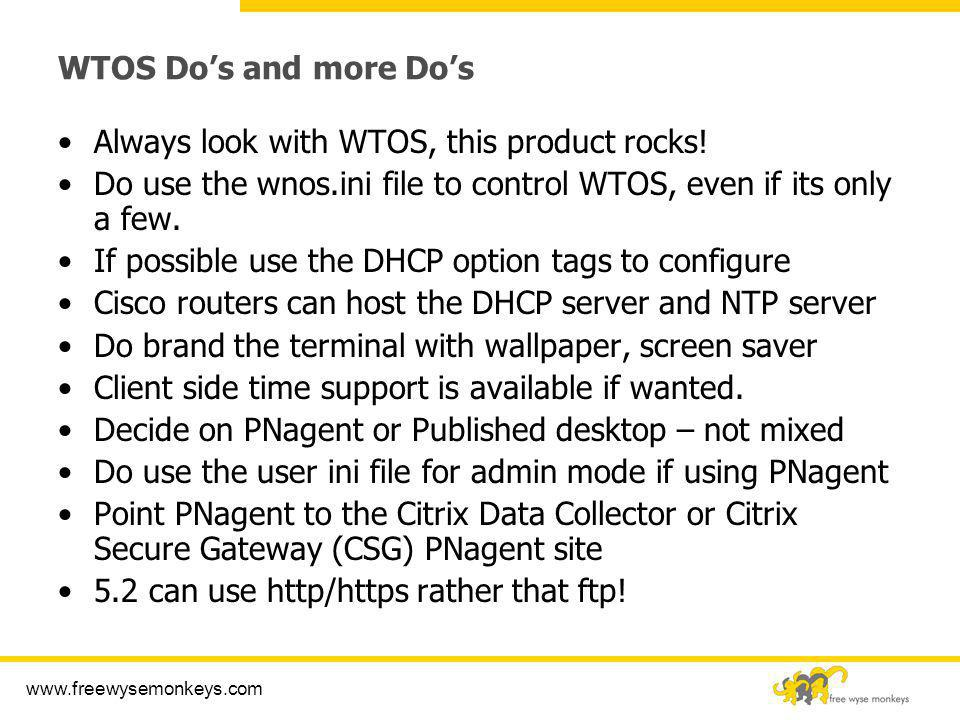 www.freewysemonkeys.com WTOS Dos and more Dos Always look with WTOS, this product rocks! Do use the wnos.ini file to control WTOS, even if its only a