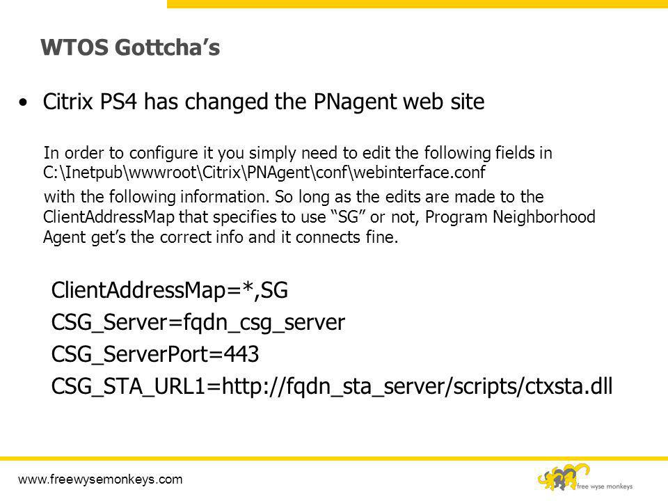 www.freewysemonkeys.com WTOS Gottchas Citrix PS4 has changed the PNagent web site In order to configure it you simply need to edit the following field
