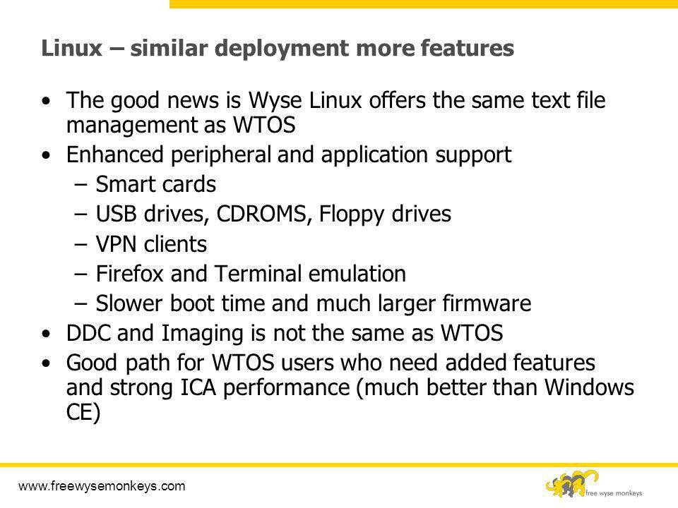www.freewysemonkeys.com Linux – similar deployment more features The good news is Wyse Linux offers the same text file management as WTOS Enhanced per
