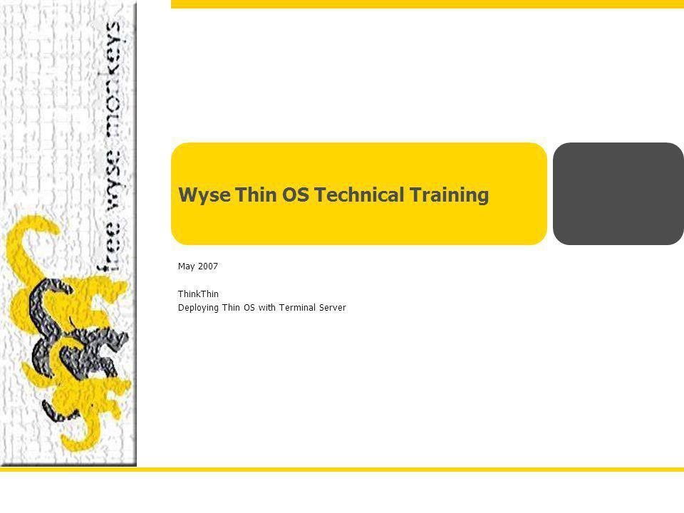wyse.com Wyse Thin OS Technical Training May 2007 ThinkThin Deploying Thin OS with Terminal Server