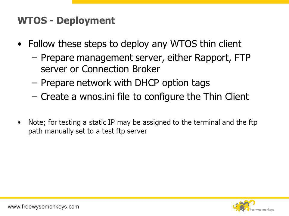 www.freewysemonkeys.com WTOS - Deployment Follow these steps to deploy any WTOS thin client –Prepare management server, either Rapport, FTP server or