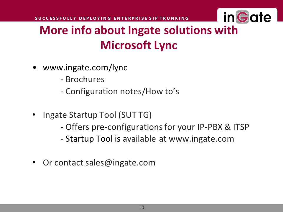 S U C C E S S F U L L Y D E P L O Y I N G E N T E R P R I S E S I P T R U N K I N G More info about Ingate solutions with Microsoft Lync www.ingate.com/lync - Brochures - Configuration notes/How tos Ingate Startup Tool (SUT TG) - Offers pre-configurations for your IP-PBX & ITSP - Startup Tool is available at www.ingate.com Or contact sales@ingate.com 10
