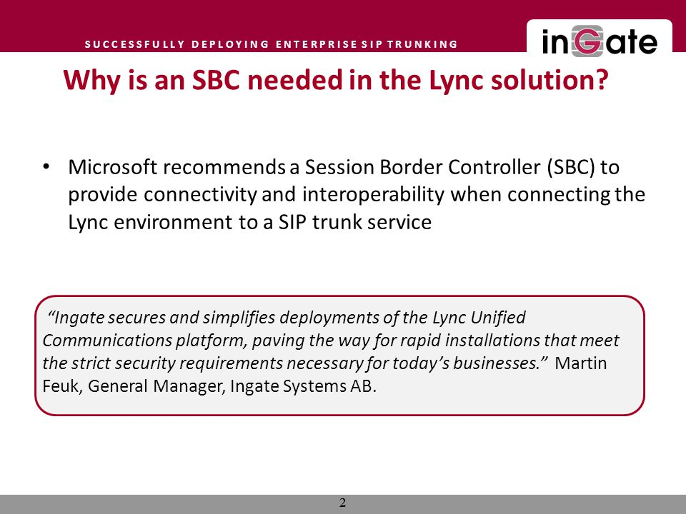 S U C C E S S F U L L Y D E P L O Y I N G E N T E R P R I S E S I P T R U N K I N G Microsoft recommends a Session Border Controller (SBC) to provide connectivity and interoperability when connecting the Lync environment to a SIP trunk service Ingate secures and simplifies deployments of the Lync Unified Communications platform, paving the way for rapid installations that meet the strict security requirements necessary for todays businesses.