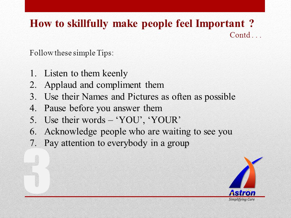 How to skillfully make people feel Important ? Contd... Follow these simple Tips: 1.Listen to them keenly 2.Applaud and compliment them 3.Use their Na