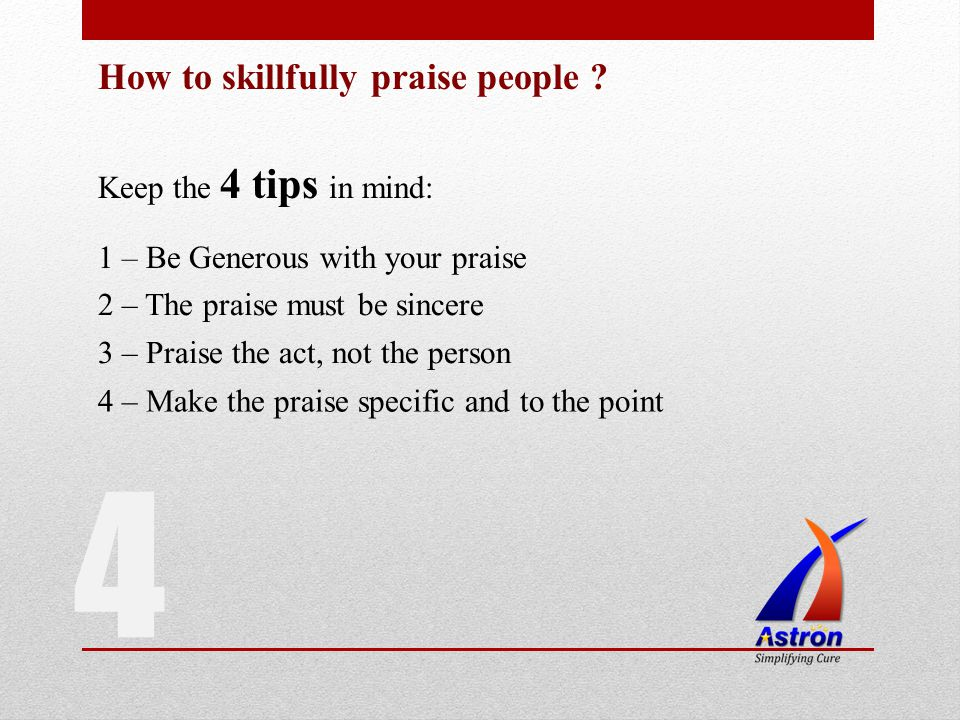 4 How to skillfully praise people ? Keep the 4 tips in mind: 1 – Be Generous with your praise 2 – The praise must be sincere 3 – Praise the act, not t