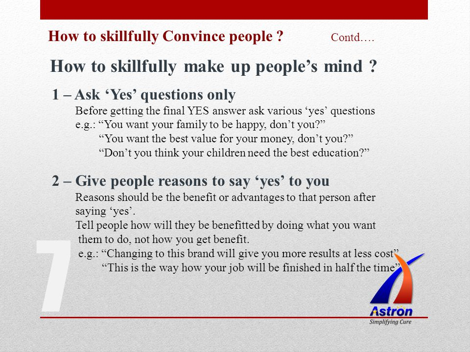 7 How to skillfully Convince people ? Contd…. How to skillfully make up peoples mind ? 1 – Ask Yes questions only Before getting the final YES answer