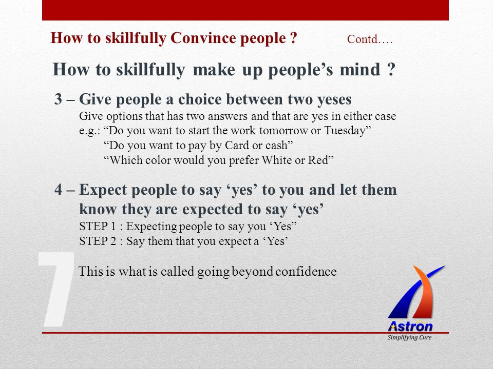7 How to skillfully Convince people ? Contd…. How to skillfully make up peoples mind ? 3 – Give people a choice between two yeses Give options that ha