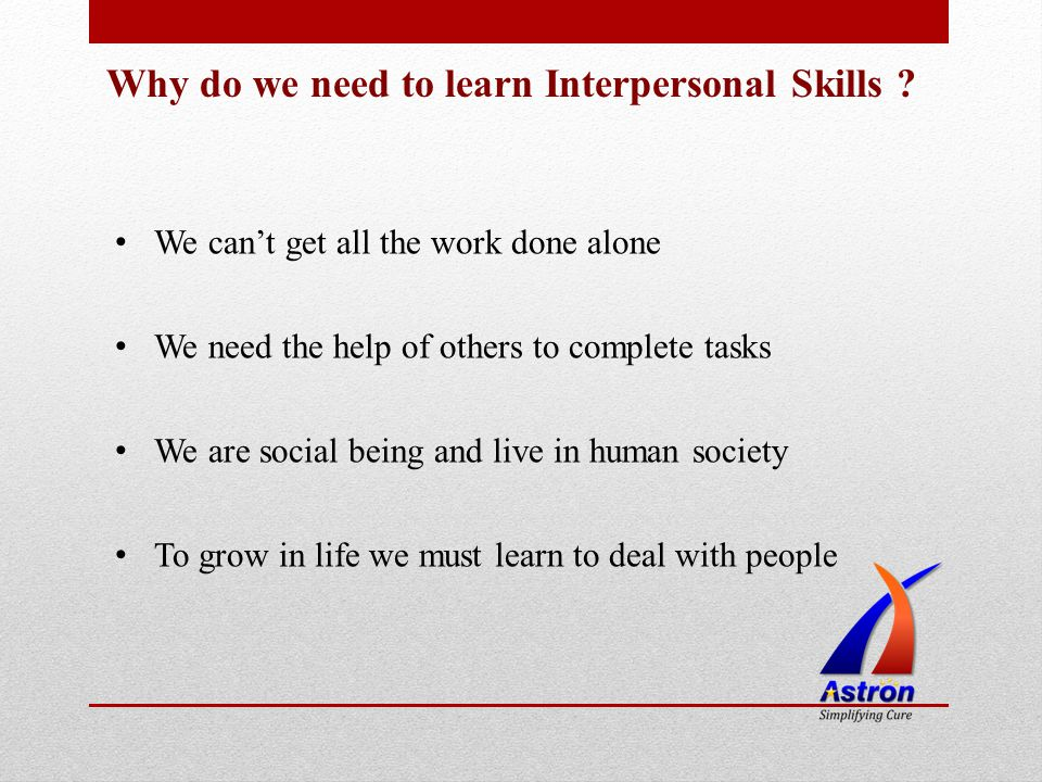 Why do we need to learn Interpersonal Skills ? We cant get all the work done alone We need the help of others to complete tasks We are social being an