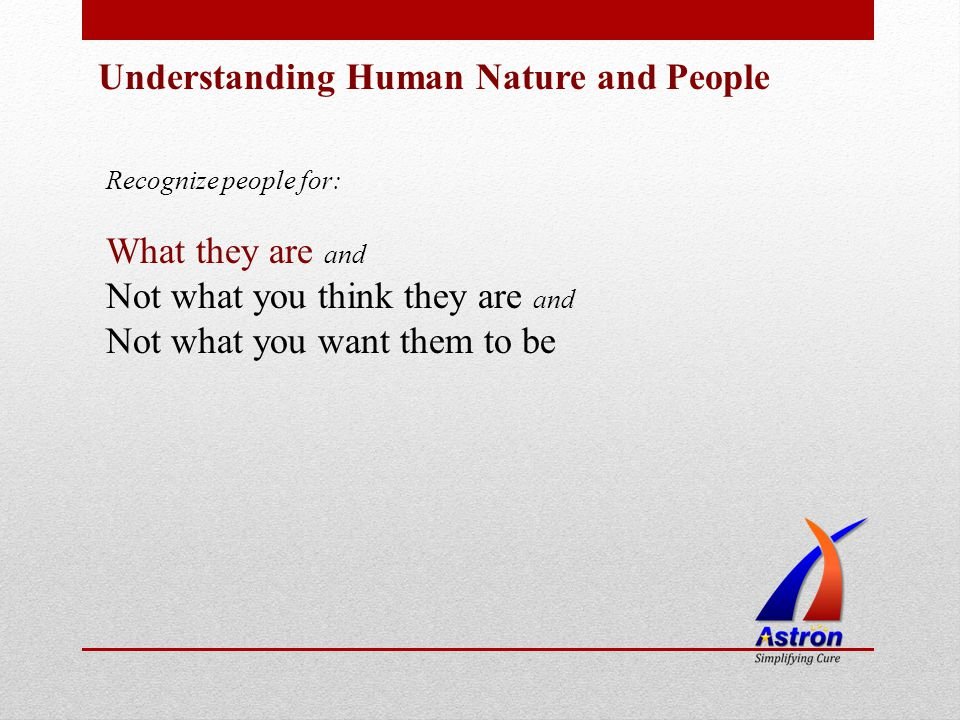 Understanding Human Nature and People Recognize people for: What they are and Not what you think they are and Not what you want them to be
