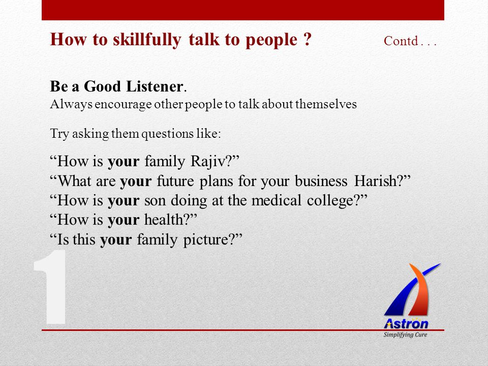How to skillfully talk to people ? Contd... Be a Good Listener. Always encourage other people to talk about themselves 1 Try asking them questions lik