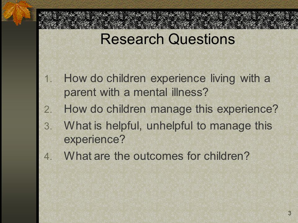 3 Research Questions 1. How do children experience living with a parent with a mental illness? 2. How do children manage this experience? 3. What is h