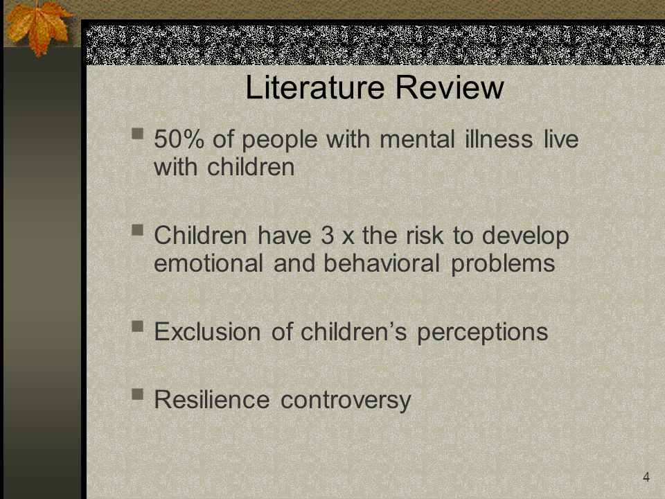 4 Literature Review 50% of people with mental illness live with children Children have 3 x the risk to develop emotional and behavioral problems Exclu