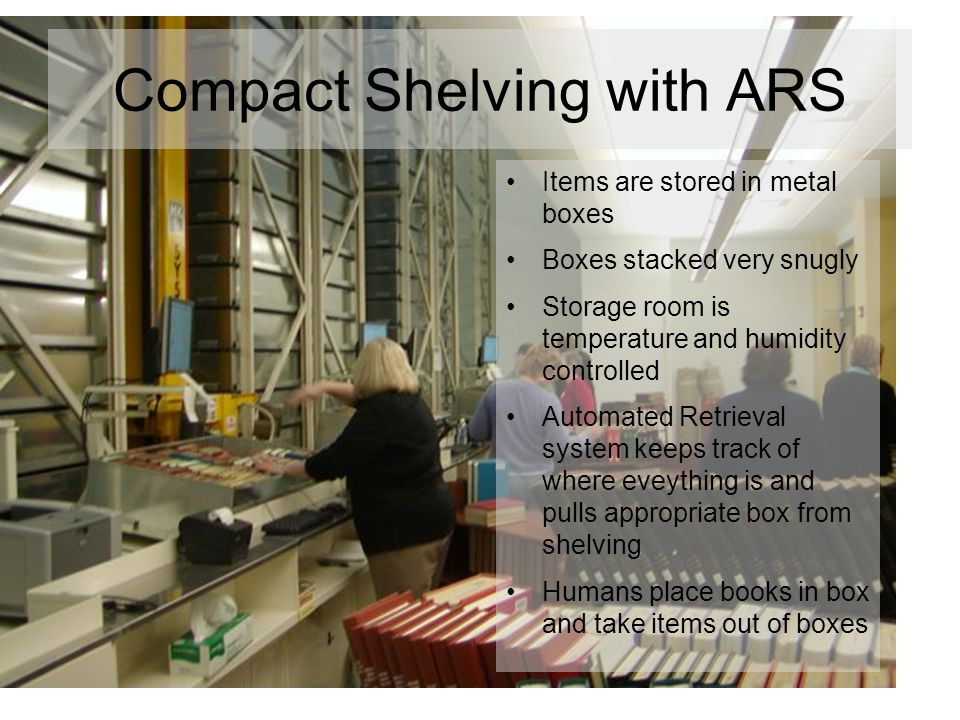 Compact Shelving with ARS Items are stored in metal boxes Boxes stacked very snugly Storage room is temperature and humidity controlled Automated Retrieval system keeps track of where eveything is and pulls appropriate box from shelving Humans place books in box and take items out of boxes