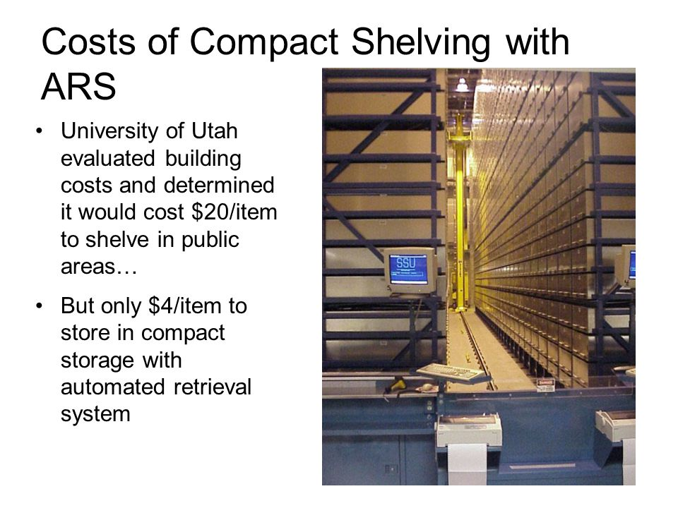 Costs of Compact Shelving with ARS University of Utah evaluated building costs and determined it would cost $20/item to shelve in public areas… But only $4/item to store in compact storage with automated retrieval system